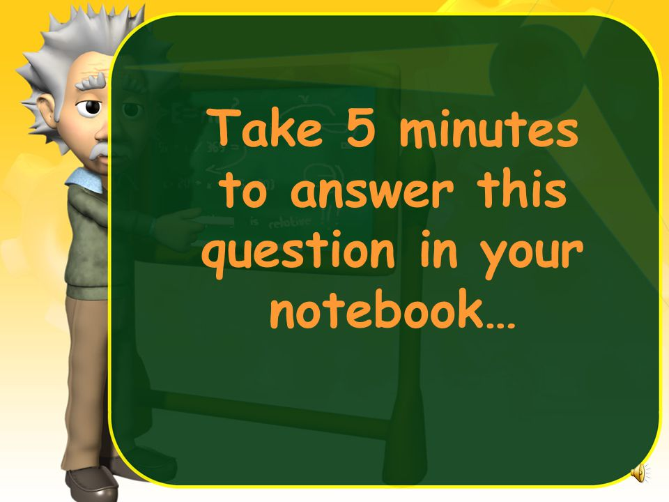 Take 5 minutes to answer this question in your notebook…