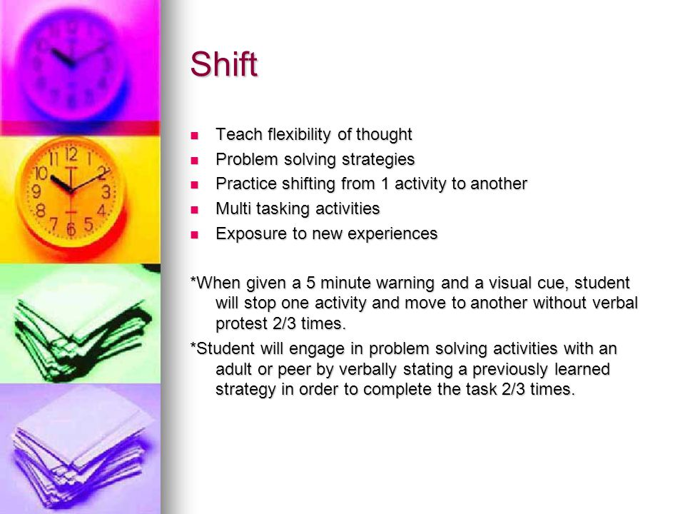Shift Teach flexibility of thought Teach flexibility of thought Problem solving strategies Problem solving strategies Practice shifting from 1 activit