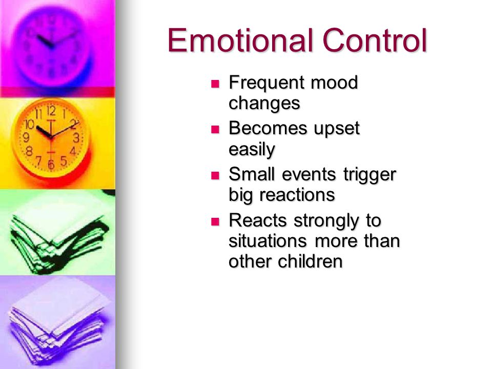 Emotional Control Frequent mood changes Frequent mood changes Becomes upset easily Becomes upset easily Small events trigger big reactions Small event