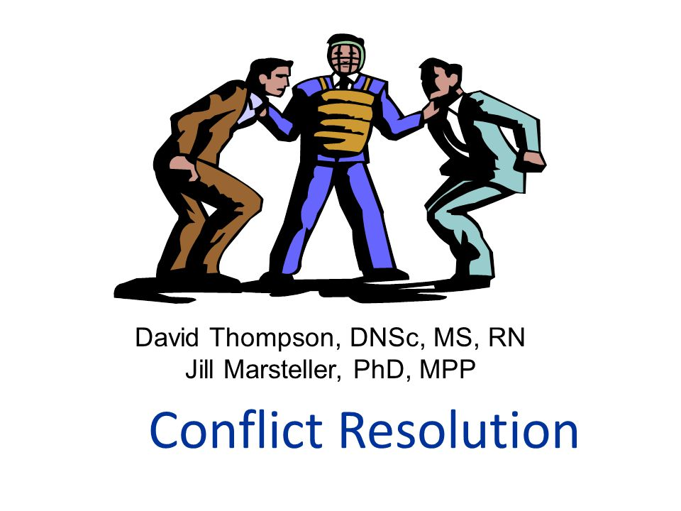 Conflict Resolution David Thompson, DNSc, MS, RN Jill Marsteller, PhD, MPP