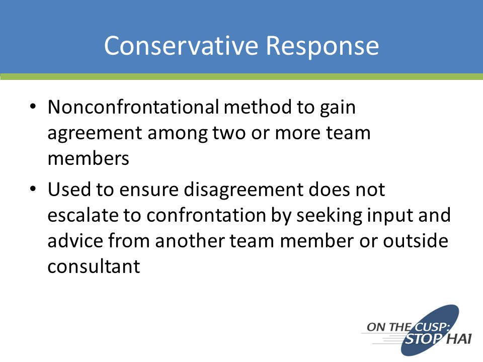 Conservative Response Nonconfrontational method to gain agreement among two or more team members Used to ensure disagreement does not escalate to confrontation by seeking input and advice from another team member or outside consultant