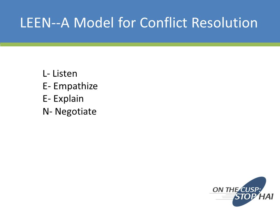 LEEN--A Model for Conflict Resolution L- Listen E- Empathize E- Explain N- Negotiate