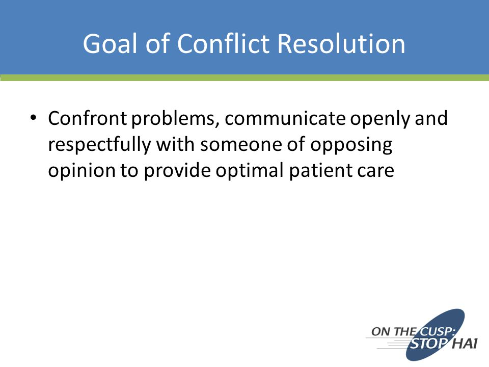 Goal of Conflict Resolution Confront problems, communicate openly and respectfully with someone of opposing opinion to provide optimal patient care