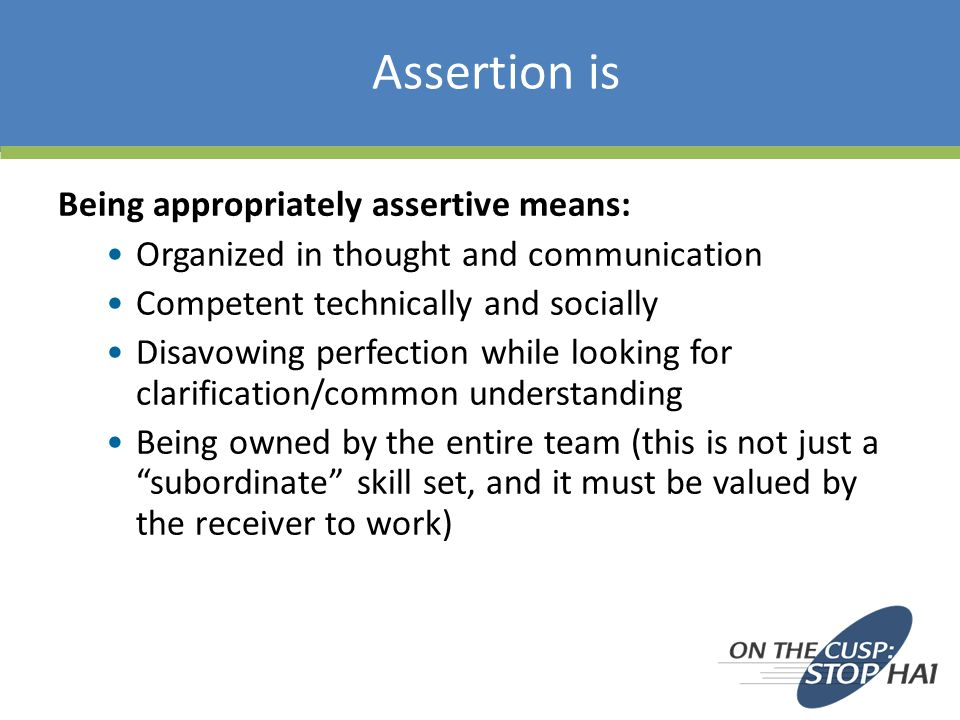 Assertion is Being appropriately assertive means: Organized in thought and communication Competent technically and socially Disavowing perfection while looking for clarification/common understanding Being owned by the entire team (this is not just a subordinate skill set, and it must be valued by the receiver to work)