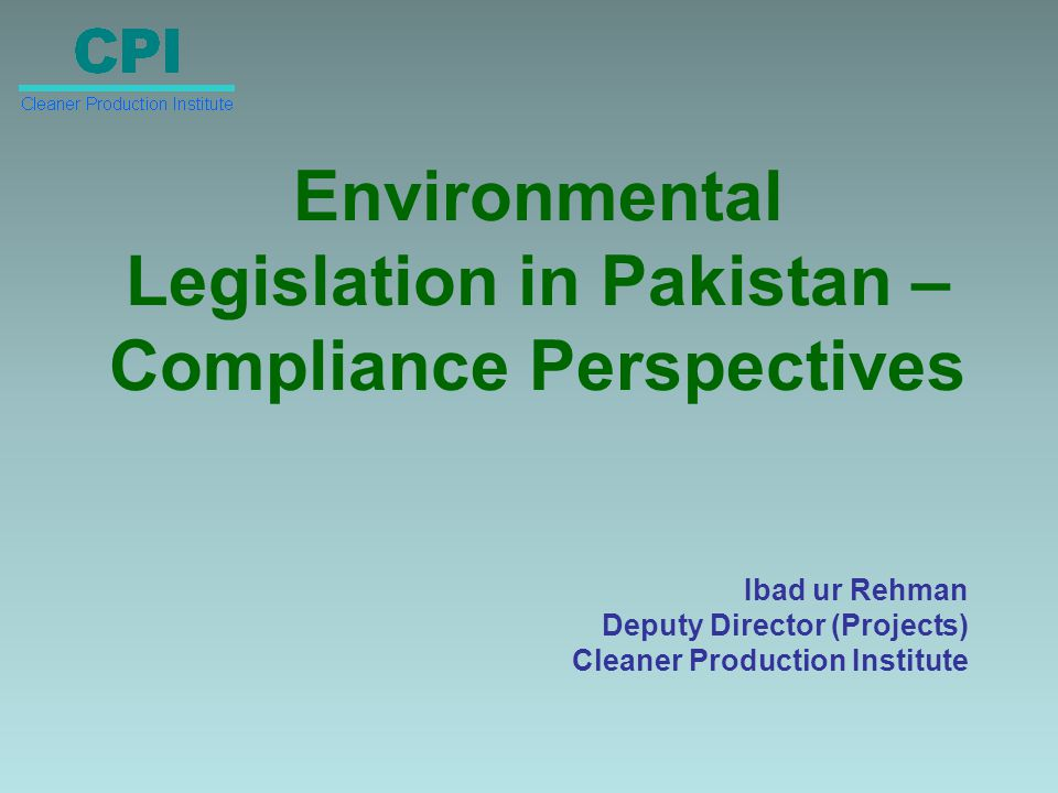 Environmental Legislation in Pakistan – Compliance Perspectives Ibad ur Rehman Deputy Director (Projects) Cleaner Production Institute