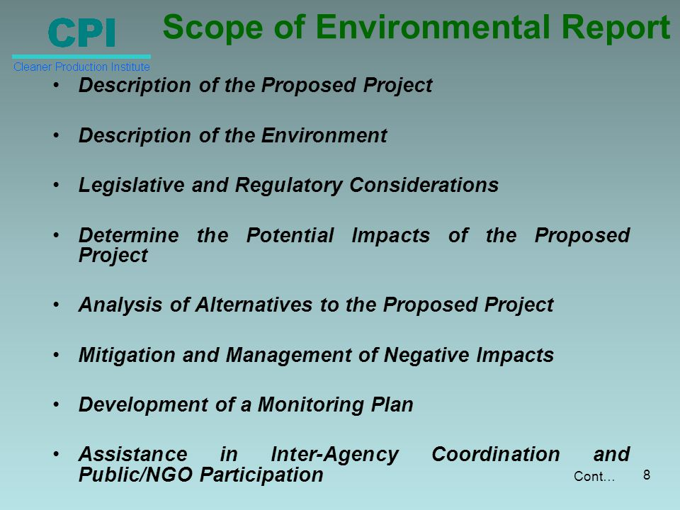 Scope of Environmental Report Description of the Proposed Project Description of the Environment Legislative and Regulatory Considerations Determine the Potential Impacts of the Proposed Project Analysis of Alternatives to the Proposed Project Mitigation and Management of Negative Impacts Development of a Monitoring Plan Assistance in Inter-Agency Coordination and Public/NGO Participation 8 Cont…