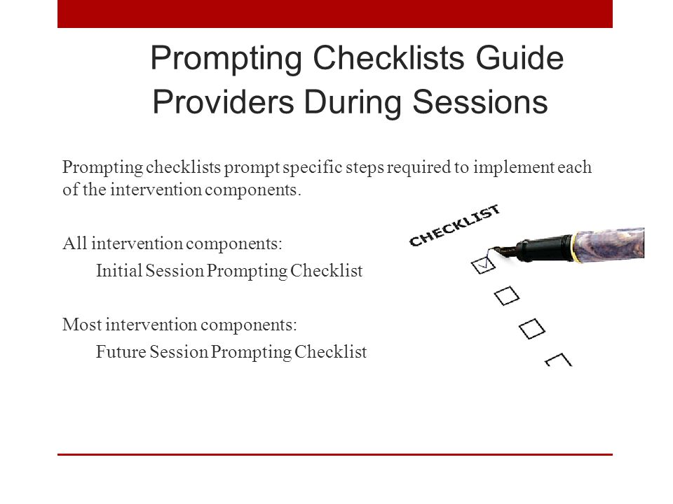 Prompting Checklists Guide Providers During Sessions Prompting checklists prompt specific steps required to implement each of the intervention components.