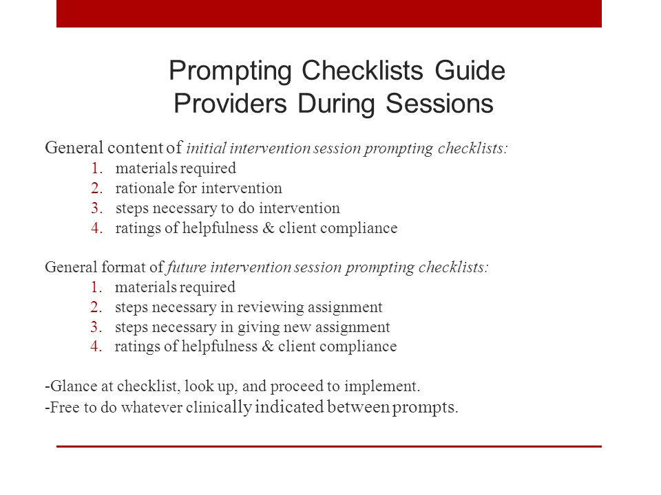 Prompting Checklists Guide Providers During Sessions General content of initial intervention session prompting checklists: 1.materials required 2.rationale for intervention 3.steps necessary to do intervention 4.ratings of helpfulness & client compliance General format of future intervention session prompting checklists: 1.materials required 2.steps necessary in reviewing assignment 3.steps necessary in giving new assignment 4.ratings of helpfulness & client compliance -Glance at checklist, look up, and proceed to implement.