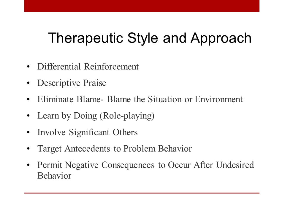 Therapeutic Style and Approach Differential Reinforcement Descriptive Praise Eliminate Blame- Blame the Situation or Environment Learn by Doing (Role-playing) Involve Significant Others Target Antecedents to Problem Behavior Permit Negative Consequences to Occur After Undesired Behavior