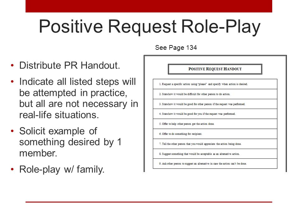 Positive Request Role-Play Distribute PR Handout. Indicate all listed steps will be attempted in practice, but all are not necessary in real-life situ
