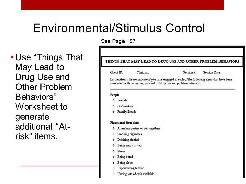 Environmental/Stimulus Control Use Things That May Lead to Drug Use and Other Problem Behaviors Worksheet to generate additional At- risk items.