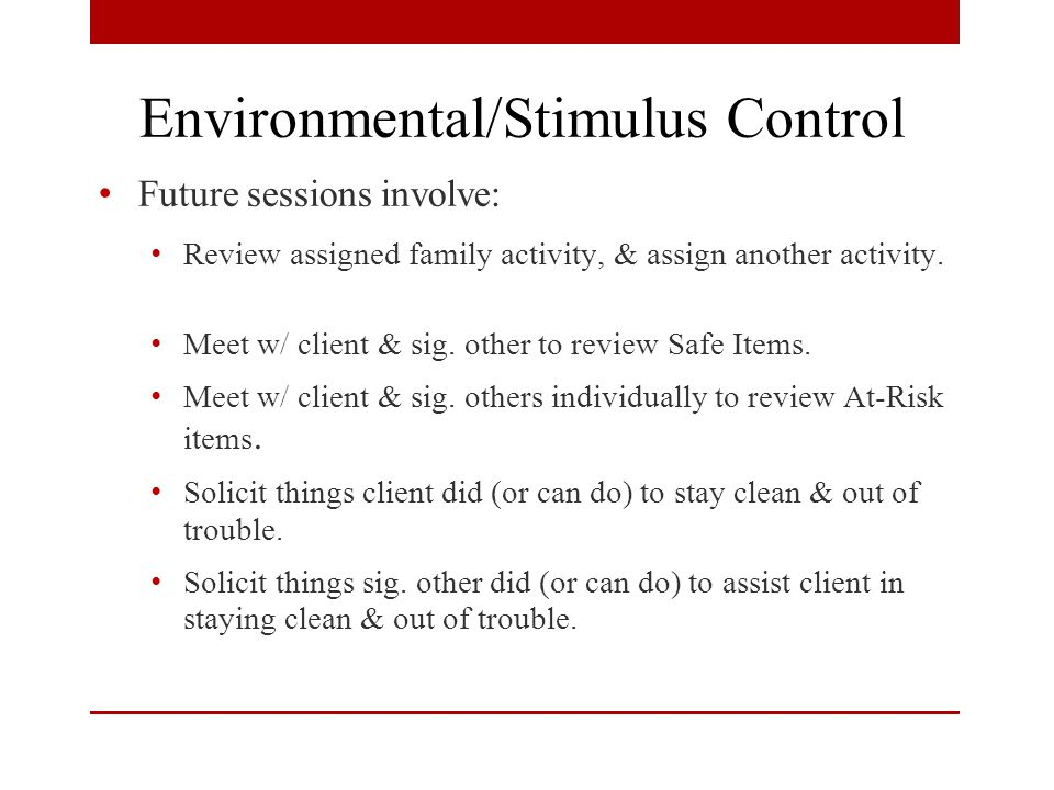 Environmental/Stimulus Control Future sessions involve: Review assigned family activity, & assign another activity.
