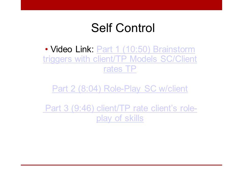 Self Control Video Link: Part 1 (10:50) Brainstorm triggers with client/TP Models SC/Client rates TPPart 1 (10:50) Brainstorm triggers with client/TP Models SC/Client rates TP Part 2 (8:04) Role-Play SC w/client Part 3 (9:46) client/TP rate client's role- play of skills