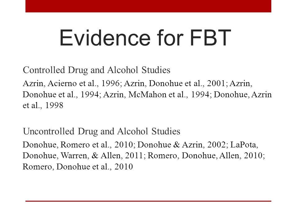 Evidence for FBT Controlled Drug and Alcohol Studies Azrin, Acierno et al., 1996; Azrin, Donohue et al., 2001; Azrin, Donohue et al., 1994; Azrin, McMahon et al., 1994; Donohue, Azrin et al., 1998 Uncontrolled Drug and Alcohol Studies Donohue, Romero et al., 2010; Donohue & Azrin, 2002; LaPota, Donohue, Warren, & Allen, 2011; Romero, Donohue, Allen, 2010; Romero, Donohue et al., 2010
