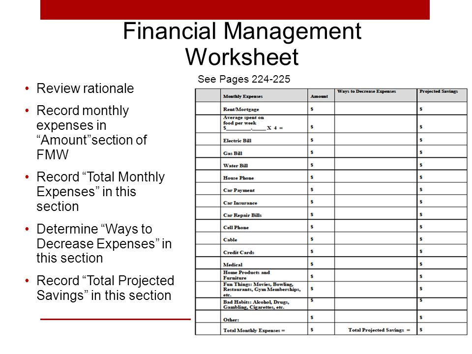 Financial Management Worksheet Review rationale Record monthly expenses in Amount section of FMW Record Total Monthly Expenses in this section Determine Ways to Decrease Expenses in this section Record Total Projected Savings in this section See Pages 224-225