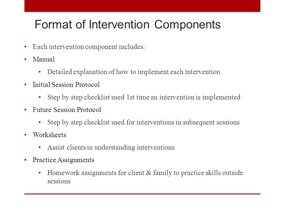 Format of Intervention Components Each intervention component includes: Manual Detailed explanation of how to implement each intervention Initial Session Protocol Step by step checklist used 1st time an intervention is implemented Future Session Protocol Step by step checklist used for interventions in subsequent sessions Worksheets Assist clients in understanding interventions Practice Assignments Homework assignments for client & family to practice skills outside sessions