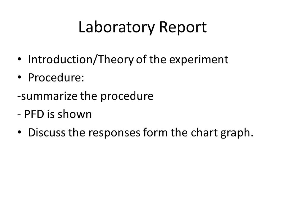 Laboratory Report Introduction/Theory of the experiment Procedure: -summarize the procedure - PFD is shown Discuss the responses form the chart graph.