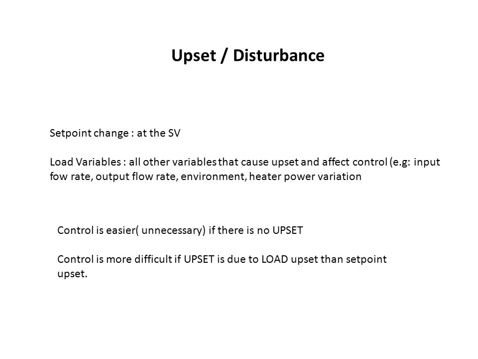 Upset / Disturbance Setpoint change : at the SV Load Variables : all other variables that cause upset and affect control (e.g: input fow rate, output