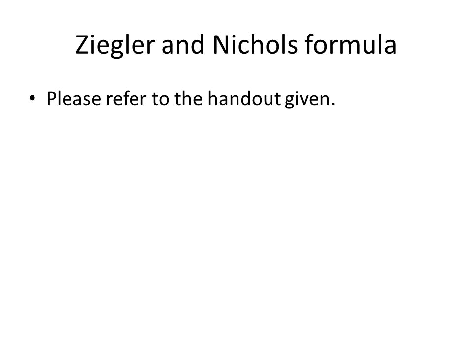 Ziegler and Nichols formula Please refer to the handout given.