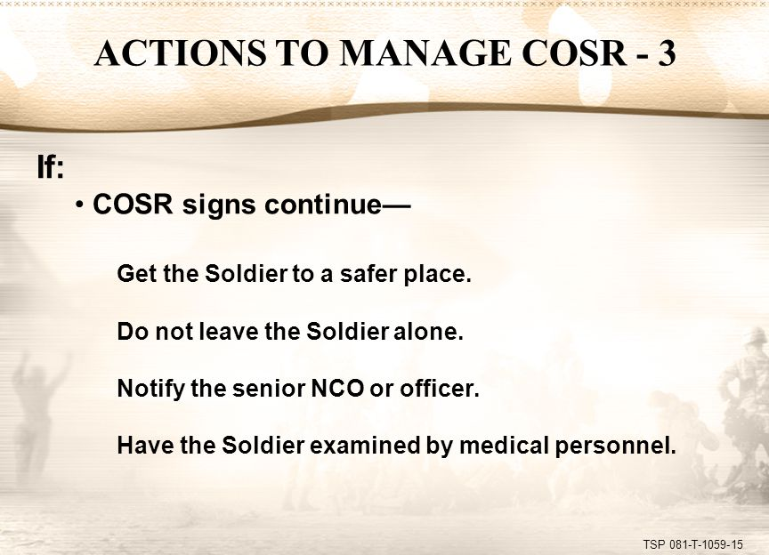 TSP 081-T-1059-15 If: COSR signs continue— Get the Soldier to a safer place. Do not leave the Soldier alone. Notify the senior NCO or officer. Have th