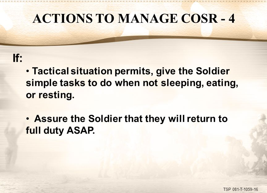 TSP 081-T-1059-16 If: Tactical situation permits, give the Soldier simple tasks to do when not sleeping, eating, or resting. Assure the Soldier that t