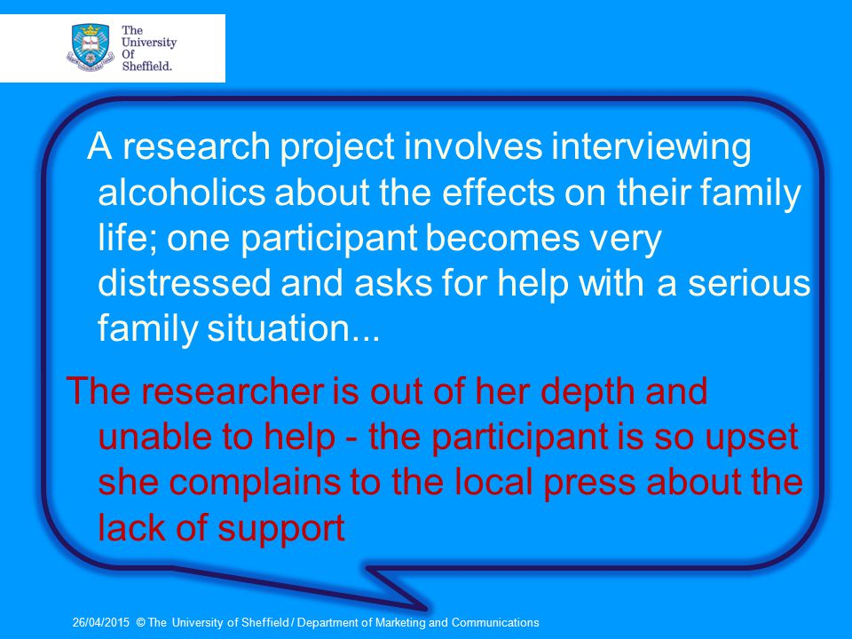 A research project involves interviewing alcoholics about the effects on their family life; one participant becomes very distressed and asks for help with a serious family situation...