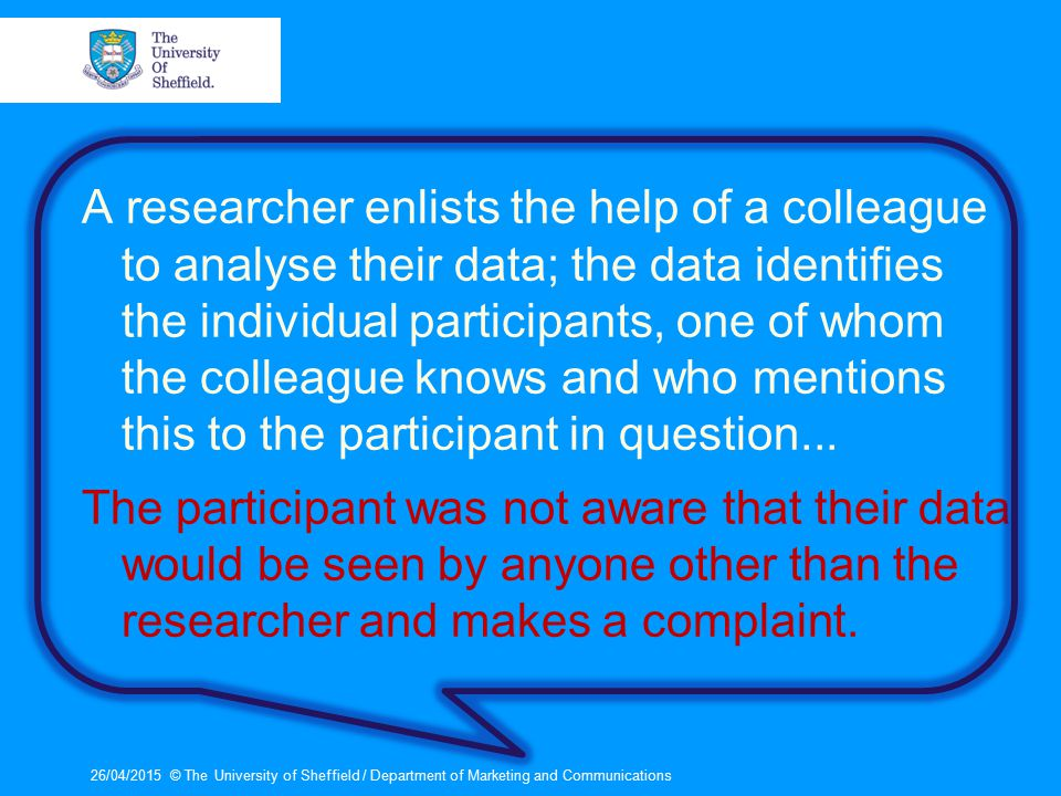 A researcher enlists the help of a colleague to analyse their data; the data identifies the individual participants, one of whom the colleague knows and who mentions this to the participant in question...
