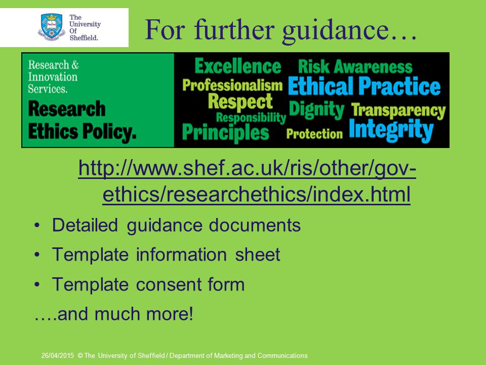 For further guidance… http://www.shef.ac.uk/ris/other/gov- ethics/researchethics/index.html Detailed guidance documents Template information sheet Template consent form ….and much more.