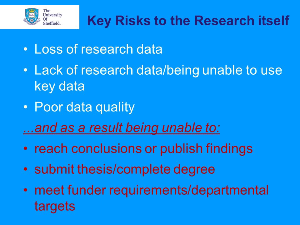 Key Risks to the Research itself Loss of research data Lack of research data/being unable to use key data Poor data quality...and as a result being unable to: reach conclusions or publish findings submit thesis/complete degree meet funder requirements/departmental targets