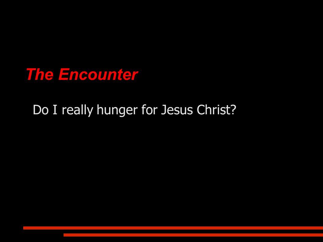 The Encounter Do I really hunger for Jesus Christ?