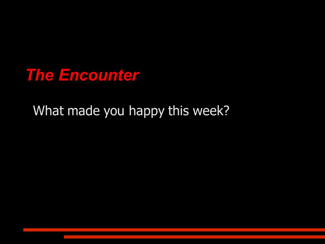 The Encounter What made you happy this week?