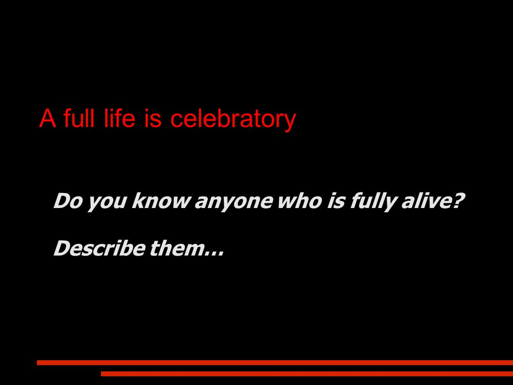 A full life is celebratory Do you know anyone who is fully alive? Describe them…