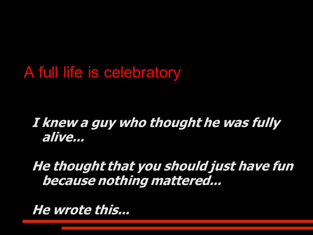 A full life is celebratory I knew a guy who thought he was fully alive...