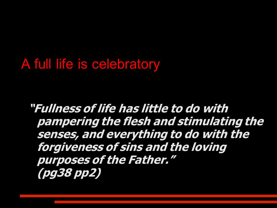 A full life is celebratory Fullness of life has little to do with pampering the flesh and stimulating the senses, and everything to do with the forgiveness of sins and the loving purposes of the Father. (pg38 pp2)