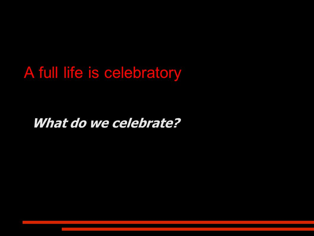 A full life is celebratory What do we celebrate?
