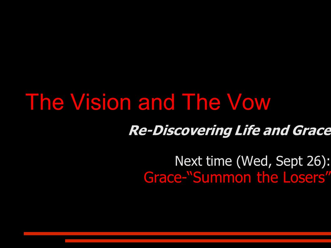 The Vision and The Vow Re-Discovering Life and Grace Next time (Wed, Sept 26): Grace- Summon the Losers