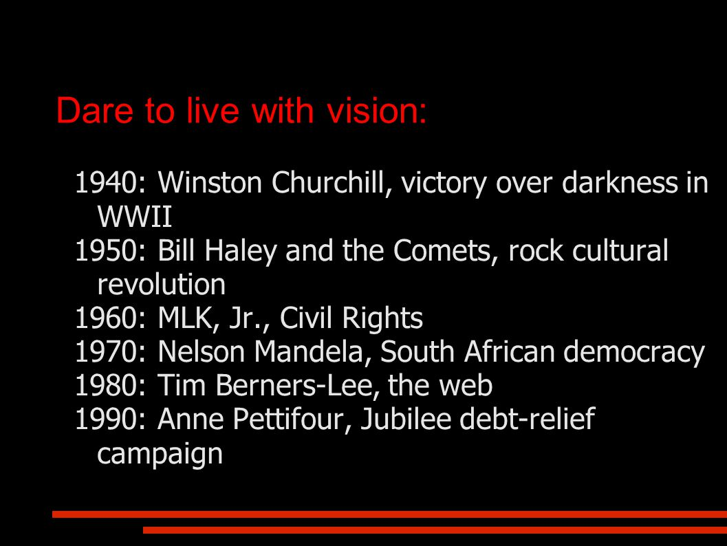 Dare to live with vision: 1940: Winston Churchill, victory over darkness in WWII 1950: Bill Haley and the Comets, rock cultural revolution 1960: MLK, Jr., Civil Rights 1970: Nelson Mandela, South African democracy 1980: Tim Berners-Lee, the web 1990: Anne Pettifour, Jubilee debt-relief campaign