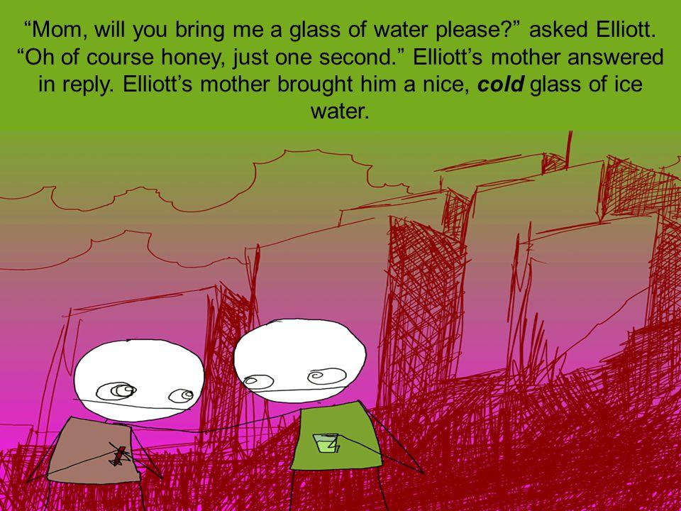 Elliott drank and drank till he was no longer thirsty.