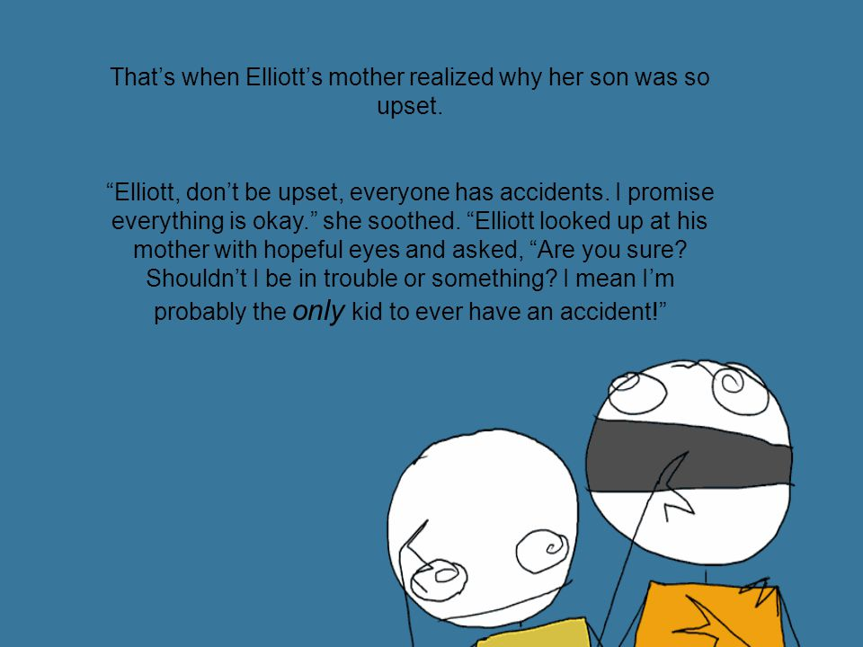 Oh Elliott, of course not.Everyone has accidents at one point or another.