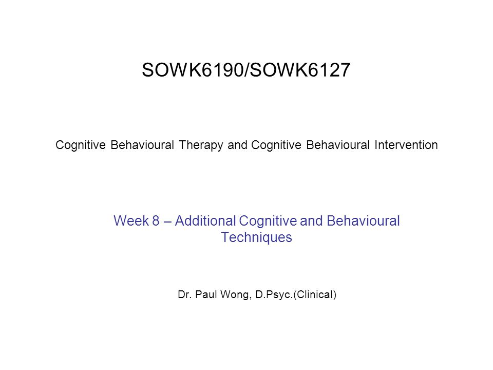 SOWK6190/SOWK6127 Cognitive Behavioural Therapy and Cognitive Behavioural Intervention Week 8 – Additional Cognitive and Behavioural Techniques Dr. Pa