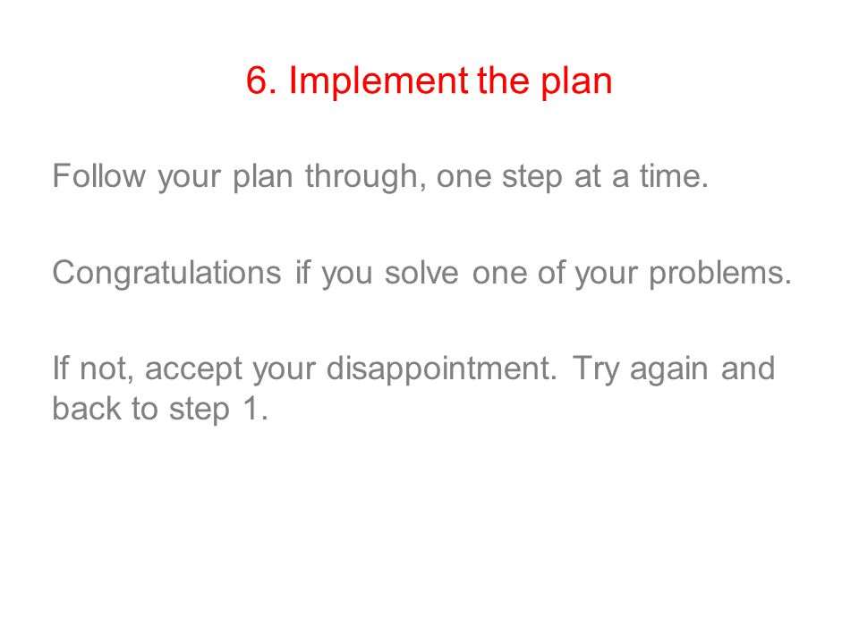 6. Implement the plan Follow your plan through, one step at a time. Congratulations if you solve one of your problems. If not, accept your disappointm