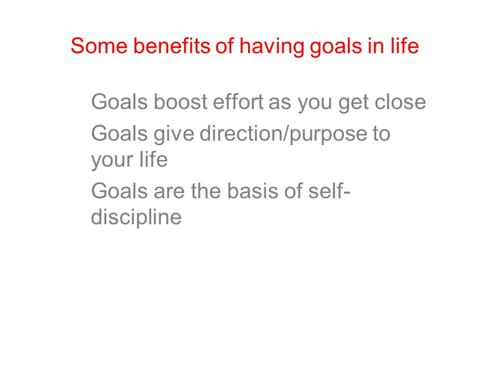 Some benefits of having goals in life Goals boost effort as you get close Goals give direction/purpose to your life Goals are the basis of self- disci