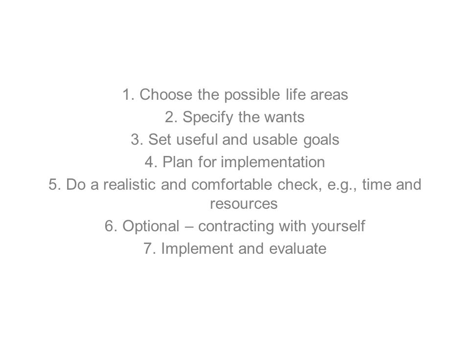 1.Choose the possible life areas 2.Specify the wants 3.Set useful and usable goals 4.Plan for implementation 5.Do a realistic and comfortable check, e