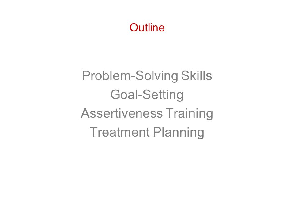 Outline Problem-Solving Skills Goal-Setting Assertiveness Training Treatment Planning