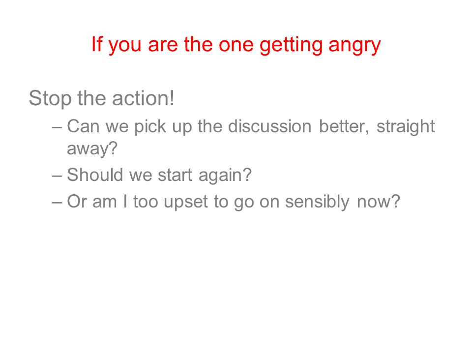If you are the one getting angry Stop the action! –Can we pick up the discussion better, straight away? –Should we start again? –Or am I too upset to