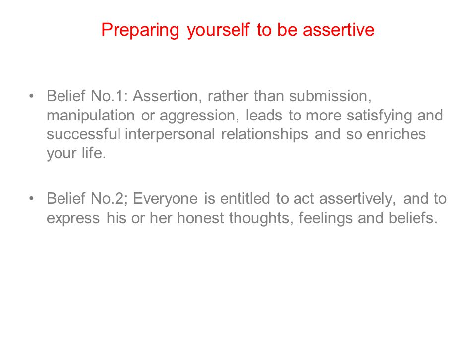 Preparing yourself to be assertive Belief No.1: Assertion, rather than submission, manipulation or aggression, leads to more satisfying and successful