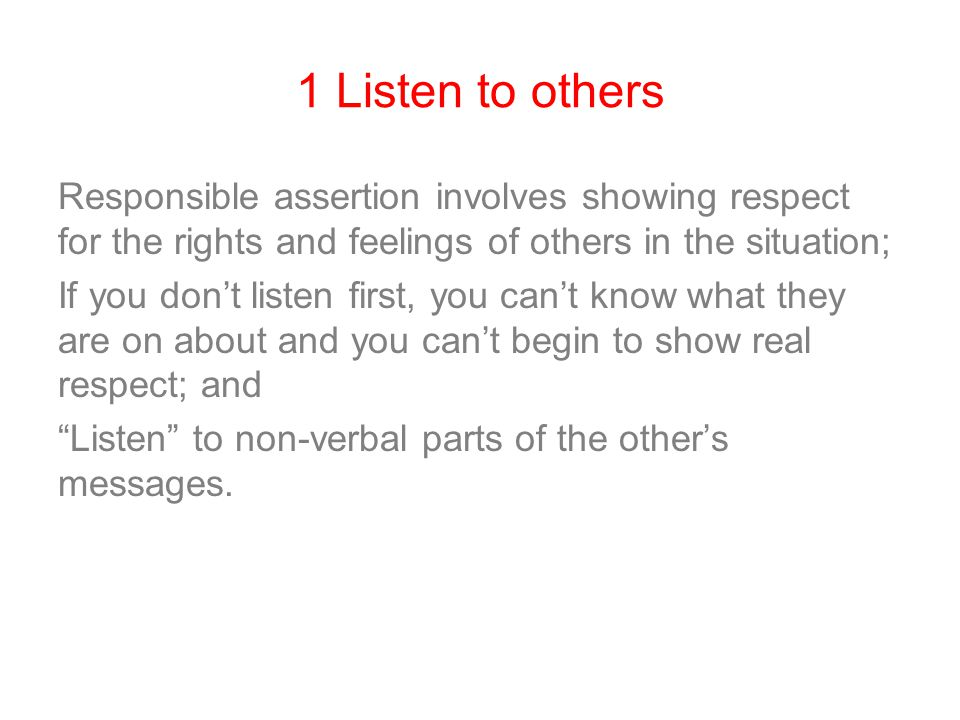 1 Listen to others Responsible assertion involves showing respect for the rights and feelings of others in the situation; If you don't listen first, y