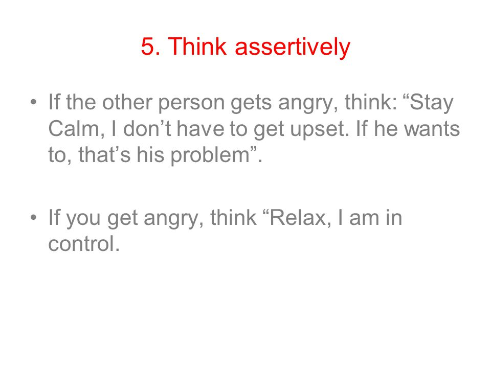 "5. Think assertively If the other person gets angry, think: ""Stay Calm, I don't have to get upset. If he wants to, that's his problem"". If you get ang"