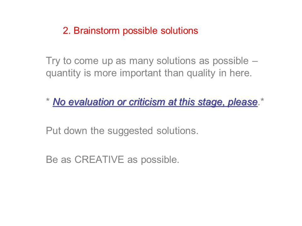 2. Brainstorm possible solutions Try to come up as many solutions as possible – quantity is more important than quality in here. No evaluation or crit