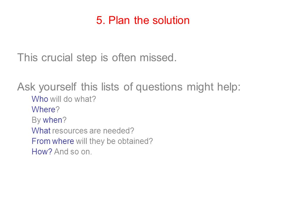 5. Plan the solution This crucial step is often missed. Ask yourself this lists of questions might help: Who will do what? Where? By when? What resour